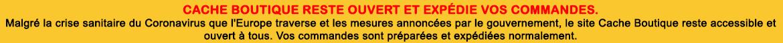 Information Coronavirus : Malgré les restriction actuelle, Cache Boutique met tout en place pour vous assurer vos livraisons dans les délais habituel. Seul Mondial Relay n'est actuellement plus disponible.